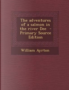 The Adventures of a Salmon in the River Dee - Primary Source Edition by William Ayrton