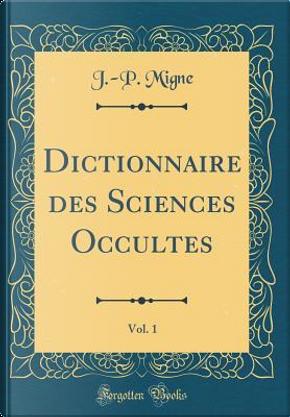 Dictionnaire des Sciences Occultes, Vol. 1 (Classic Reprint) by J. -P. Migne