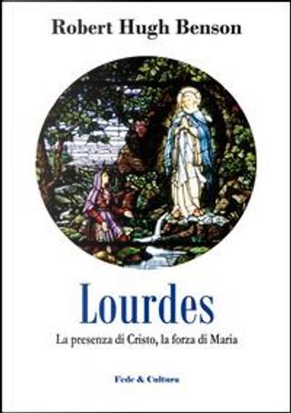 Lourdes. La presenza di Cristo, la forza di Maria by Robert H. Benson