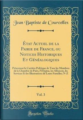 ¿at Actuel de la Pairie de France, ou Notices Historiques Et G¿alogiques, Vol. 3 by Jean Baptiste De Courcelles
