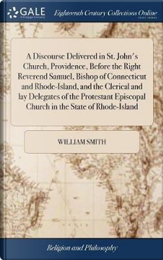 A Discourse Delivered in St. John's Church, Providence, Before the Right Reverend Samuel, Bishop of Connecticut and Rhode-Island, and the Clerical and ... Episcopal Church in the State of Rhode-Island by William Smith