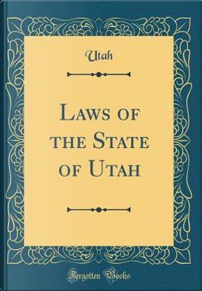 Laws of the State of Utah (Classic Reprint) by Utah Utah