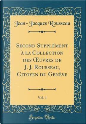 Second Supplément à la Collection des OEuvres de J. J. Rousseau, Citoyen du Genève, Vol. 1 (Classic Reprint) by Jean-Jacques Rousseau