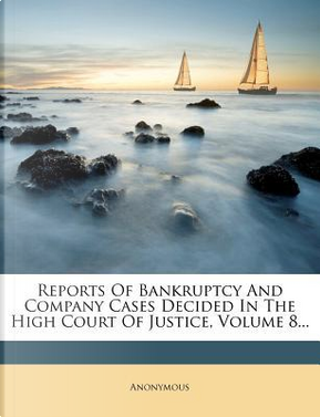 Reports of Bankruptcy and Company Cases Decided in the High Court of Justice, Volume 8. by ANONYMOUS