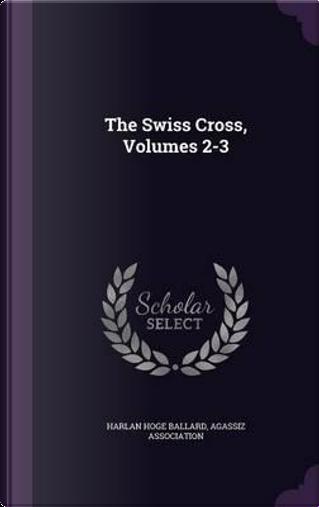 The Swiss Cross, Volumes 2-3 by Harlan Hoge Ballard