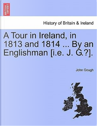 A Tour in Ireland, in 1813 and 1814 ... By an Englishman [i.e. J. G.?] by John Gough