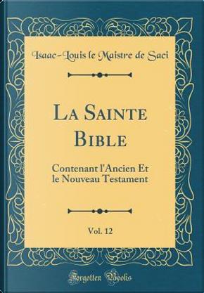 La Sainte Bible, Vol. 12 by Isaac-Louis Le Maistre De Saci
