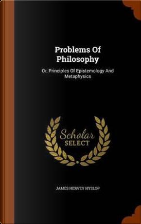 Problems of Philosophy by James Hervey Hyslop