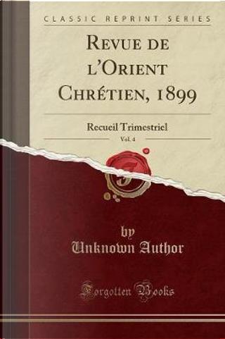 Revue de l'Orient Chrétien, 1899, Vol. 4 by Author Unknown