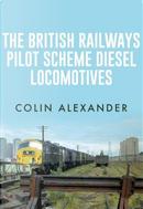 The British Railways Pilot Scheme Diesel Locomotives by Colin Alexander