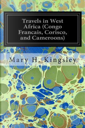 Travels in West Africa (Congo Francais, Corisco, and Cameroons) by Mary H. Kingsley