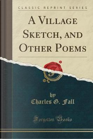 A Village Sketch, and Other Poems (Classic Reprint) by Charles G. Fall