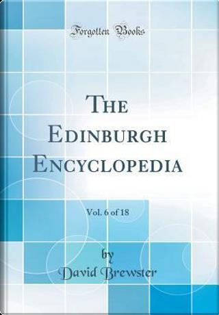 The Edinburgh Encyclopedia, Vol. 6 of 18 (Classic Reprint) by David Brewster