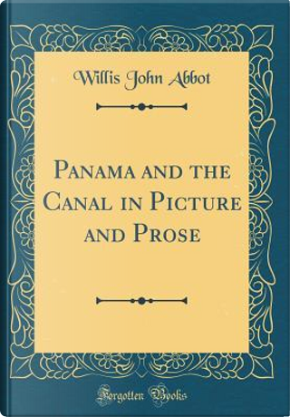 Panama and the Canal in Picture and Prose (Classic Reprint) by Willis John Abbot