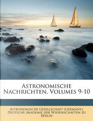 Astronomische Nachrichten, Volumes 9-10 by Astronomische Gesellschaft (Germany)