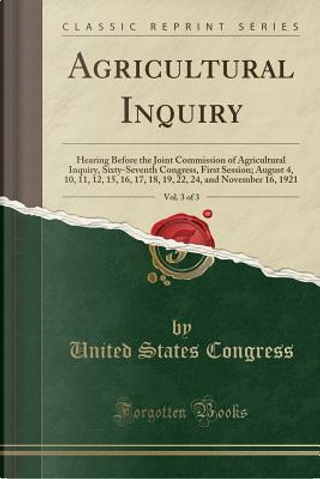 Agricultural Inquiry, Vol. 3 of 3 by United States Congress
