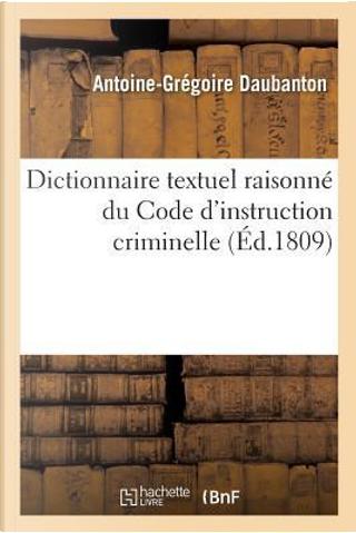 Dictionnaire Textuel Raisonne, par Ordre Sommaire et de Matières, du Code d'Instruction Criminelle by Daubanton-a-G