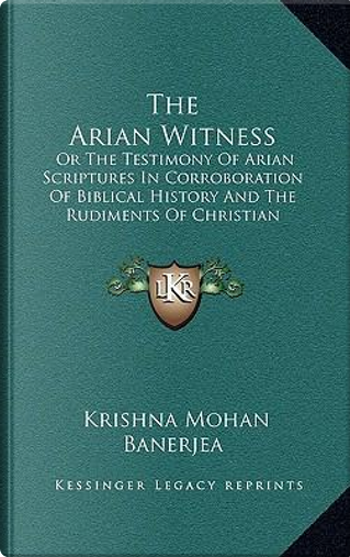 The Arian Witness the Arian Witness by Krishna Mohan Banerjea