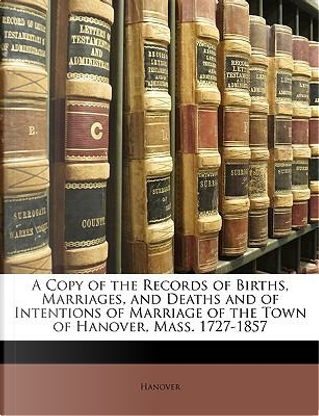 A Copy of the Records of Births, Marriages, and Deaths and of Intentions of Marriage of the Town of Hanover, Mass. 1727-1857 by Hanover