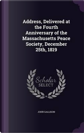 Address, Delivered at the Fourth Anniversary of the Massachusetts Peace Society, December 25th, 1819 by John Gallison