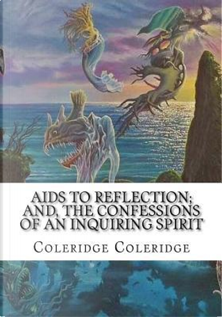 Aids to Reflection; and, The Confessions of an Inquiring Spirit by Coleridge Coleridge