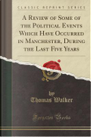 A Review of Some of the Political Events Which Have Occurred in Manchester, During the Last Five Years (Classic Reprint) by Thomas Walker
