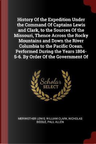 History of the Expedition Under the Command of Captains Lewis and Clark, to the Sources of the Missouri, Thence Across the Rocky Mountains and Down th by Meriwether Lewis
