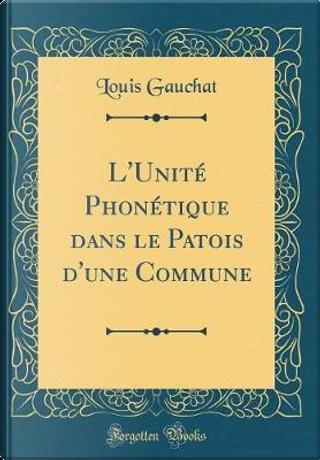 L'Unité Phonétique dans le Patois d'une Commune (Classic Reprint) by Louis Gauchat