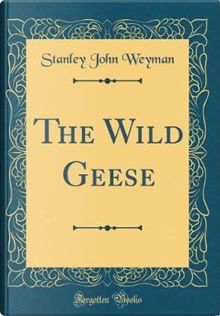 The Wild Geese (Classic Reprint) by Stanley John Weyman