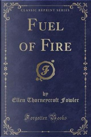 Fuel of Fire (Classic Reprint) by Ellen Thorneycroft Fowler