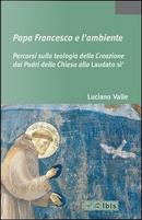 Papa Francesco e l'ambiente. Percorsi sulla teologia della Creazione dai Padri della Chiesa alla «Laudato si'» by Luciano Valle