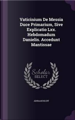 Vaticinium de Messia Duce Primarium, Sive Explicatio LXX. Hebdomadum Danielis. Accedunt Mantissae by Adriaan Kluit