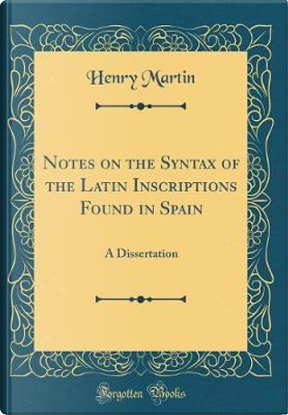 Notes on the Syntax of the Latin Inscriptions Found in Spain by Henry Martin