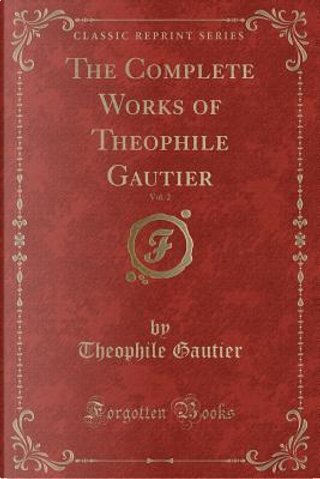 The Complete Works of Theophile Gautier, Vol. 2 (Classic Reprint) by THEOPHILE GAUTIER