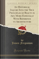 An Historical Inquiry Into the True Principles of Beauty in Art, More Especially With Reference to Architecture, Vol. 1 (Classic Reprint) by James Fergusson