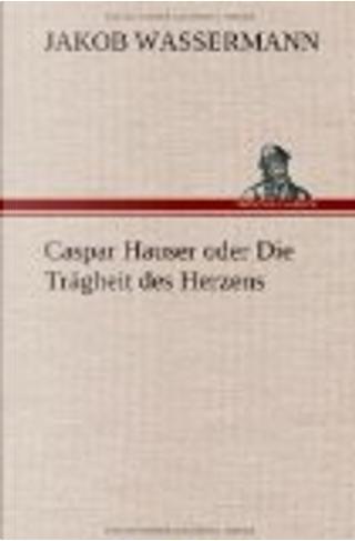 Caspar Hauser oder Die Trägheit des Herzens by Jakob Wassermann