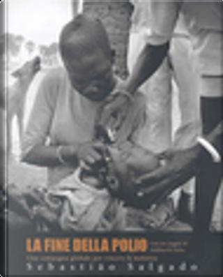 La fine della polio by Kofi A. Annan, Sebastiao Salgado
