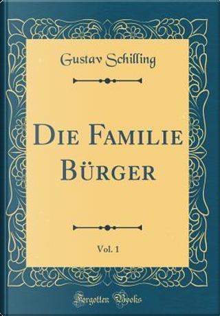 Die Familie Bürger, Vol. 1 (Classic Reprint) by Gustav Schilling