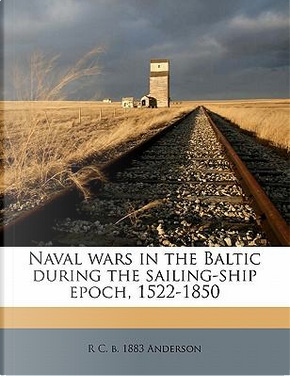 Naval Wars in the Baltic During the Sailing-Ship Epoch, 1522-1850 by R C B 1883 Anderson