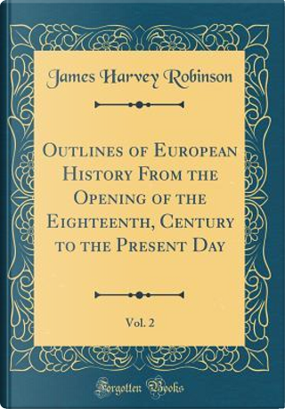 Outlines of European History From the Opening of the Eighteenth, Century to the Present Day, Vol. 2 (Classic Reprint) by James Harvey Robinson