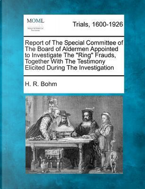 Report of the Special Committee of the Board of Aldermen Appointed to Investigate the Ring Frauds, Together with the Testimony Elicited During the Investigation by H R Bohm