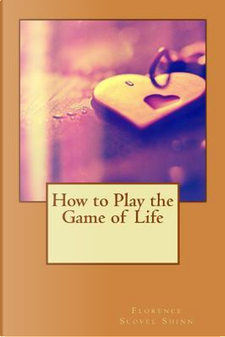 How to Play the Game of Life by Florence Scovel Shinn