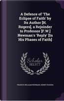 A Defence of 'The Eclipse of Faith' by Its Author [H. Rogers], a Rejoinder to Professor [F.W.] Newman's 'Reply' [In His Phases of Faith] by Francis William Newman