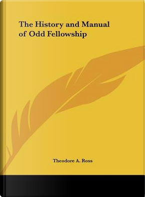 The History and Manual of Odd Fellowship by Theodore A. Ross