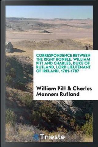Correspondence between the Right Honble. William Pitt and Charles, duke of Rutland, lord lieutenant of Ireland, 1781-1787 by William Pitt