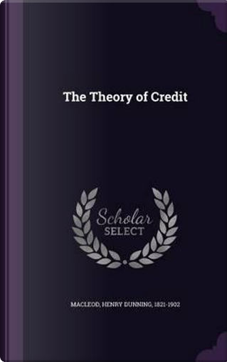 The Theory of Credit by Henry Dunning Macleod