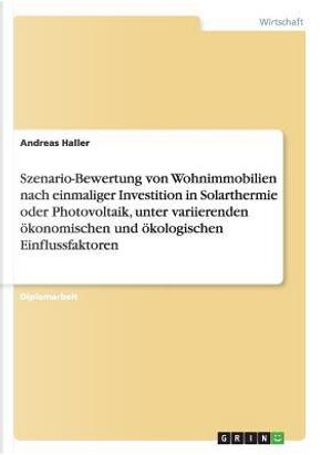 Szenario-Bewertung von Wohnimmobilien nach einmaliger Investition in Solarthermie oder Photovoltaik, unter variierenden ökonomischen und ökologischen Einflussfaktoren by Andreas Haller