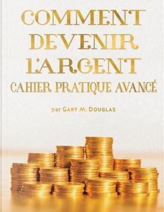 Comment Devenir L'Argent Cahier Pratique Avance - Advanced Money Workbook French by Gary M. Douglas