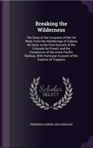 Breaking the Wilderness by Frederick Samuel Dellenbaugh