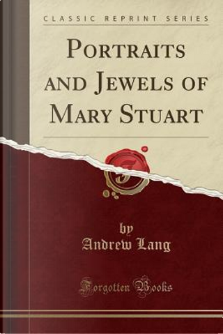Portraits and Jewels of Mary Stuart (Classic Reprint) by ANDREW LANG